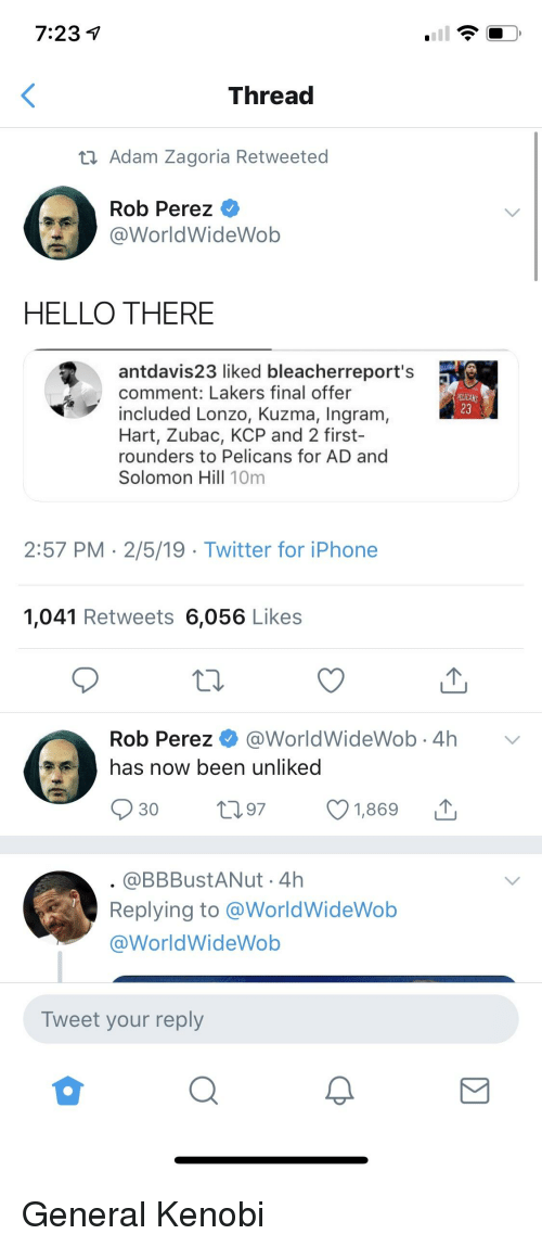 Hello, Iphone, and Los Angeles Lakers: Thread  Adam Zagoria Retweeted  Rob Perez  WorldWideWob  HELLO THERE  antdavis23 liked bleacherreport's  comment: Lakers final offer  included Lonzo, Kuzma, Ingrarm  23  Hart, Zubac, KCP and 2 first-  rounders to Pelicans for AD and  Solomon Hill 10m  2:57 PM 2/5/19 - Twitter for iPhone  1,041 Retweets 6,056 Likes  Rob Perez @WorldWideWob.4hV  has now been unliked  30  97  1,869  @BBBustANut 4h  Replying to @WorldWideWob  @WorldWideWob  Tweet your reply  0