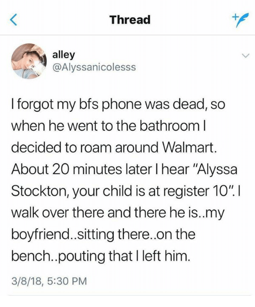 """Phone, Walmart, and Boyfriend: Thread  alley  @Alyssanicolesss  I forgot my bfs phone was dead, so  when he went to the bathroom l  decided to roam around Walmart.  About 20 minutes later I hear """"Alyssa  Stockton, your child is at register 1011  walk over there and there he is.my  boyfriend.sitting there.on the  bench..pouting that I left him.  3/8/18, 5:30 PM"""