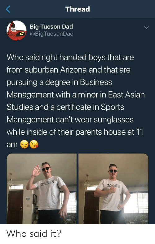 Tucson: Thread  Big Tucson Dad  @BigTucsonDad  Who said right handed boys that are  from suburban Arizona and that are  pursuing a degree in Business  Management with a minor in East Asian  Studies and a certificate in Sports  Management can't wear sunglasses  while inside of their parents house at 11  am Who said it?