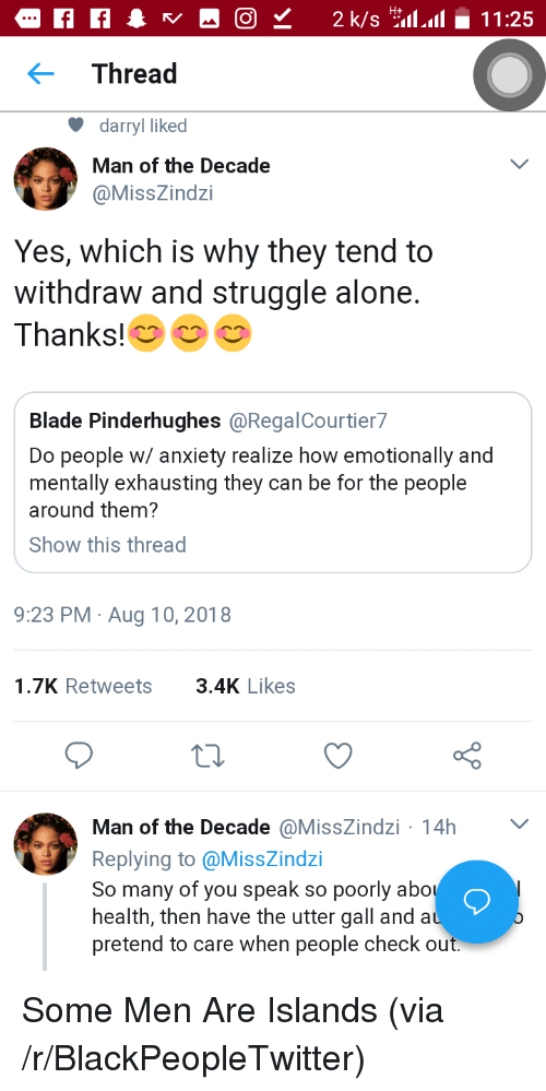 Being Alone, Blackpeopletwitter, and Blade: Thread  darryl liked  Man of the Decade  @MissZindzi  Yes, which is why they tend to  withdraw and struggle alone.  Thanks!  Blade Pinderhughes @RegalCourtier7  Do people w/ anxiety realize how emotionally and  mentally exhausting they can be for the people  around them?  Show this thread  9:23 PM Aug 10, 2018  1.7K Retweets3.4K Likes  Man of the Decade @MissZindzi 14h  Replying to @MissZindzi  So many of you speak so poorly abo  health, then have the utter gall and a  pretend to care when people check out Some Men Are Islands (via /r/BlackPeopleTwitter)