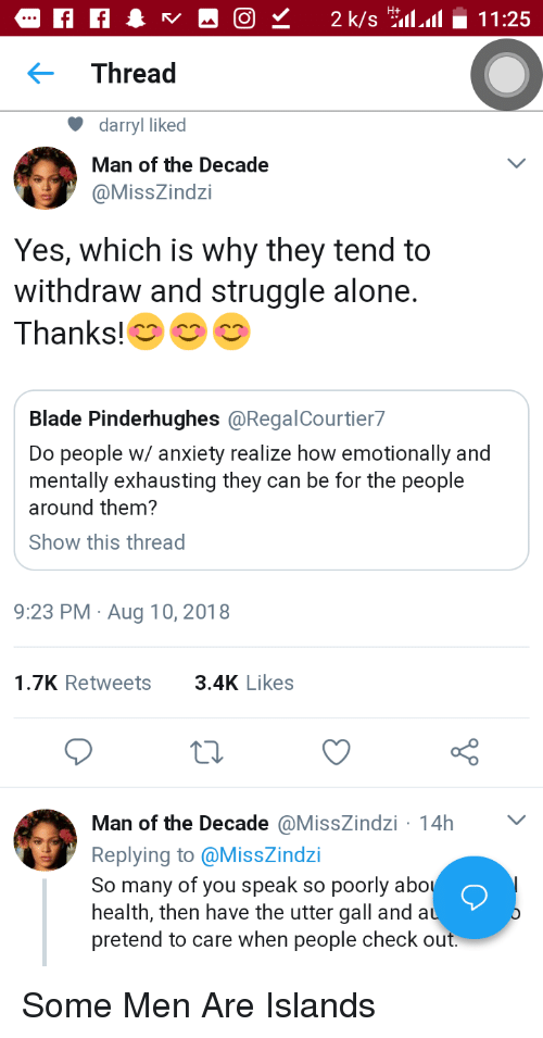 Darryl: Thread  darryl liked  Man of the Decade  @MissZindzi  Yes, which is why they tend to  withdraw and struggle alone.  Thanks!  Blade Pinderhughes @RegalCourtier7  Do people w/ anxiety realize how emotionally and  mentally exhausting they can be for the people  around them?  Show this thread  9:23 PM Aug 10, 2018  1.7K Retweets3.4K Likes  Man of the Decade @MissZindzi 14h  Replying to @MissZindzi  So many of you speak so poorly abo  health, then have the utter gall and a  pretend to care when people check out Some Men Are Islands