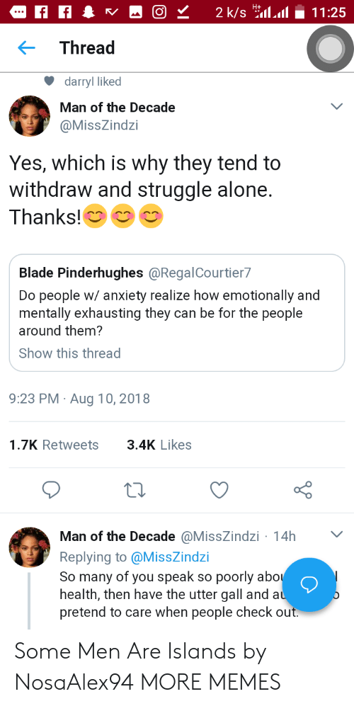 Darryl: Thread  darryl liked  Man of the Decade  @MissZindzi  Yes, which is why they tend to  withdraw and struggle alone.  Thanks!  Blade Pinderhughes @RegalCourtier7  Do people w/ anxiety realize how emotionally and  mentally exhausting they can be for the people  around them?  Show this thread  9:23 PM Aug 10, 2018  1.7K Retweets3.4K Likes  Man of the Decade @MissZindzi 14h  Replying to @MissZindzi  So many of you speak so poorly abo  health, then have the utter gall and a  pretend to care when people check out Some Men Are Islands by NosaAlex94 MORE MEMES