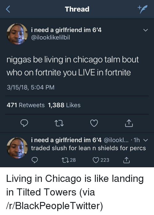 Blackpeopletwitter, Chicago, and Lean: Thread  i need a girlfriend im 6'4  @ilooklikelilbil  niggas be living in chicago talm bout  who on fortnite you LIVE in fortnite  3/15/18, 5:04 PM  471 Retweets 1,388 Likes  i need a girlfriend im 6'4 @ilookl... 1h v  traded slush for lean n shields for percs  028 223 <p>Living in Chicago is like landing in Tilted Towers (via /r/BlackPeopleTwitter)</p>