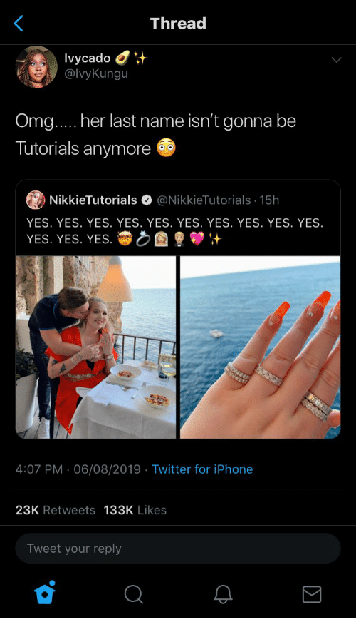 Her Last: Thread  Ivycado  @IvyKungu  Omg.... her last name isn't gonna be  Tutorials anymore  @NikkieTutorials 15h  NikkieTutorials  YES. YES. YES. YES. YES. YES. YES. YES. YES. YES.  YES. YES. YES.  4:07 PM 06/08/2019 Twitter for iPhone  .  23K Retweets 133K Likes  Tweet your reply