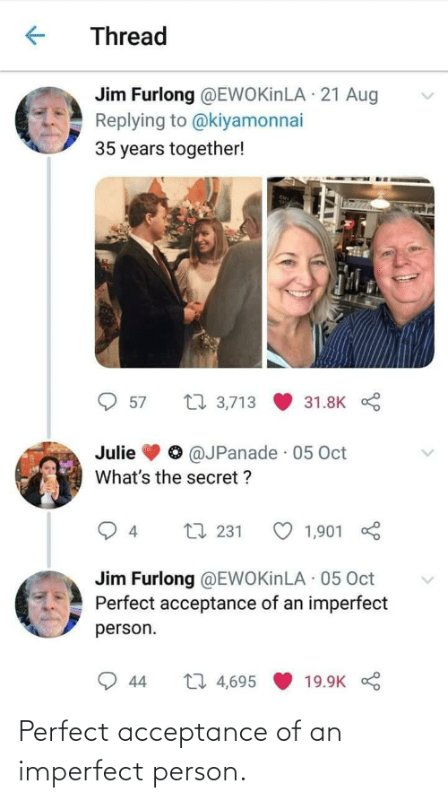 secret: Thread  Jim Furlong @EWOKinLA · 21 Aug  Replying to @kiyamonnai  35 years together!  27 3,713  57  31.8K  @JPanade · 05 Oct  Julie  What's the secret ?  L7 231  1,901  4  Jim Furlong @EWOKinLA · 05 Oct  Perfect acceptance of an imperfect  person.  27 4,695  44  19.9K Perfect acceptance of an imperfect person.