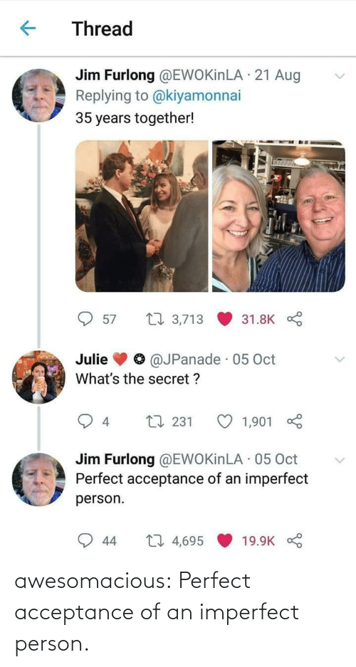 secret: Thread  Jim Furlong @EWOKinLA · 21 Aug  Replying to @kiyamonnai  35 years together!  27 3,713  57  31.8K  @JPanade · 05 Oct  Julie  What's the secret ?  L7 231  1,901  4  Jim Furlong @EWOKinLA · 05 Oct  Perfect acceptance of an imperfect  person.  27 4,695  44  19.9K awesomacious:  Perfect acceptance of an imperfect person.