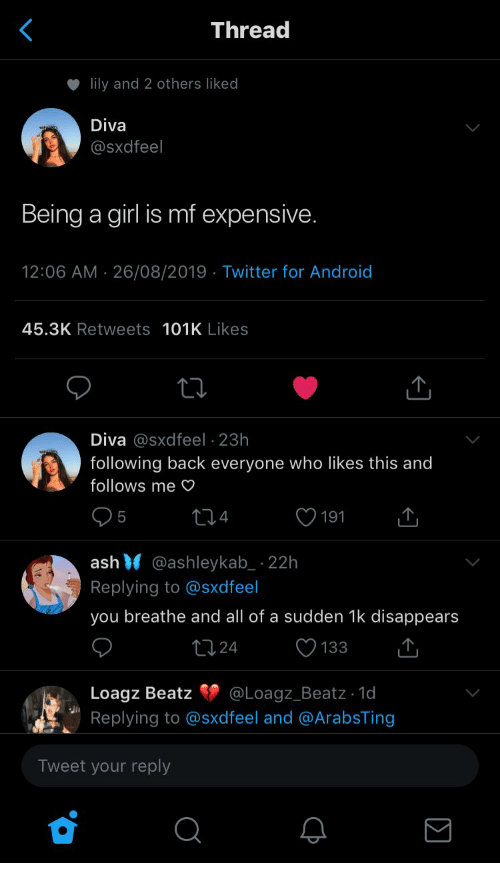 lily: Thread  lily and 2 others liked  Diva  @Sxdfeel  Being a girl is mf expensive.  12:06 AM 26/08/2019 Twitter for Android  45.3K Retweets 101K Likes  Diva @sxdfeel 23h  following back everyone who likes this and  follows me  4  5  191  ash @ashleykab 22h  Replying to @sxdfeel  you breathe and all of a sudden 1k disappears  t124  133  @Loagz_Beatz - 1d  Loagz Beatz  Replying to @sxd feel and @ArabsTing  Tweet your reply