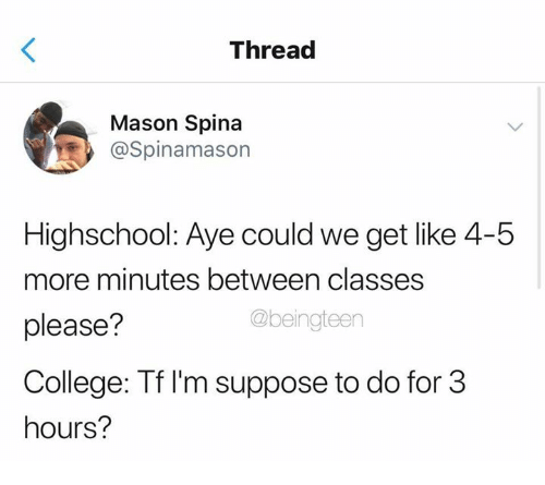 College, Humans of Tumblr, and Mason: Thread  Mason Spina  @Spinamason  Highschool: Aye could we get like 4-5  more minutes between classes  please?  College: Tf I'm suppose to do for 3  hours?  @beingteen