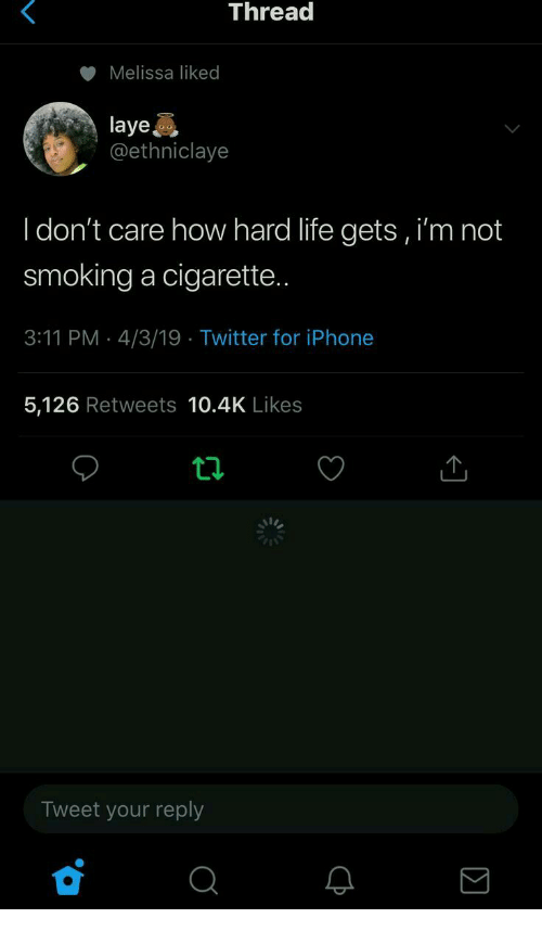 Iphone, Life, and Smoking: Thread  Melissa liked  laye  @ethniclaye  I don't care how hard life gets, i'm not  smoking a cigarette  3:11 PM 4/3/19 Twitter for iPhone  5,126 Retweets 10.4K Likes  Tweet your reply