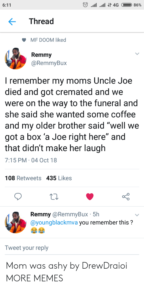 "Boxed: Thread  MF DOOM liked  Remmy  @RemmyBux  I remember my moms Uncle Joe  died and got cremated and we  were on the way to the funeral and  she said she wanted some coffee  and my older brother said well we  got a box 'a Joe right here"" and  that didn't make her laugh  7:15 PM 04 Oct 18  108 Retweets 435 Likes  Remmy @RemmyBux 5h  @youngblackmva you remember this?  Tweet your reply Mom was ashy by DrewDraioi MORE MEMES"