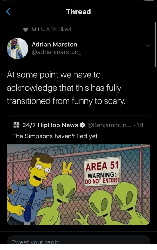 adrian: Thread  MINAliked  Adrian Marston  @adrianmarston_  At some point we have to  acknowledge that this has fully  transitioned from funny to scary.  @BenjaminEn... .1d  FOR THE  24/7 HipHop News  CULTURE  The Simpsons haven't lied yet  AREA 51  WARNING:  DO NOT ENTER!  Tweet yOur