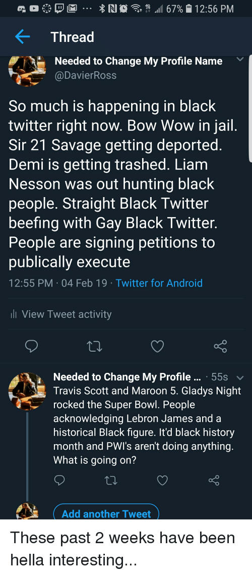 Android, Black History Month, and Blackpeopletwitter: Thread  Needed to Change My Profile Name  @DavierRoss  So much is happening in black  twitter right now. Bow Wow in jail  Sir 21 Savage getting deported  Demi is getting trashed. Liam  Nesson was out hunting black  people. Straight Black Twitter  beefing with Gay Black Twitter  People are signing petitions to  publically execute  12:55 PM 04 Feb 19 Twitter for Android  ll View Tweet activity  Needed to Change My Profile 55s  Travis Scott and Maroon 5. Gladys Night  rocked the Super Bowl. People  acknowledging Lebron James and a  historical Black figure. It'd black history  month and PWI's aren't doing anything  What is going on?  Add another Tweet