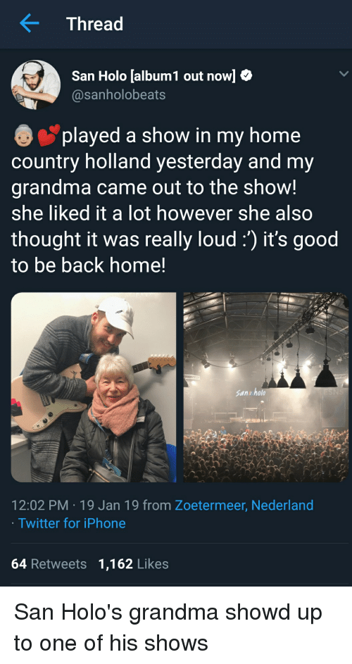 Grandma, Iphone, and Twitter: Thread  San Holo [album! out now]  @sanholobeats  played a show in my home  country holland yesterday and my  grandma came out to the show!  she liked it a lot however she also  thought it was really loud:) it's good  to be back home!  San u holo  12:02 PM 19 Jan 19 from Zoetermeer, Nederland  Twitter for iPhone  64 Retweets 1,162 Likes