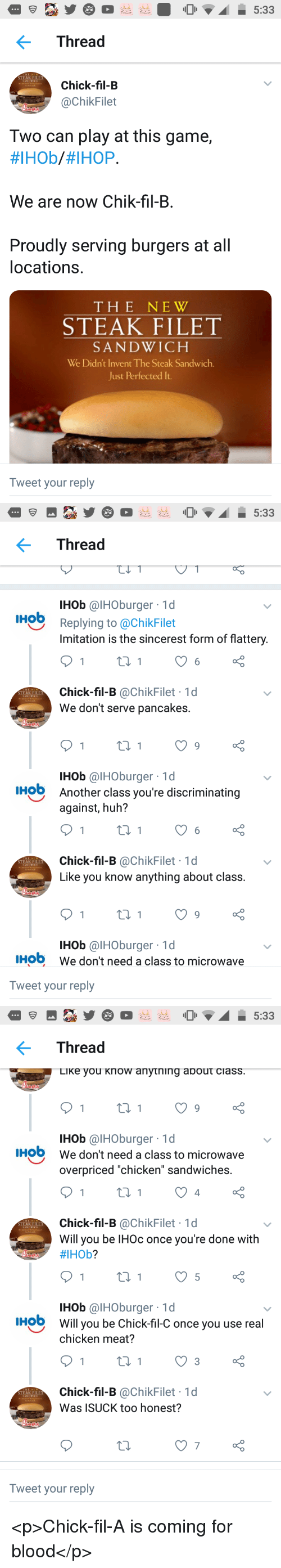 """Chick-Fil-A, Huh, and Ihop: Thread  STEAK FILET  Chick-fil-B  @ChikFilet  Two can play at this game,  #IHOb/#IHOP.  We are now Chik-fil-B.  Proudly serving burgers at all  locations.  THE NEW  STEAK FILET  SANDWICH  We Didn't Invent The Steak Sandwich.  Just Perfected It  Tweet your reply   Thread  IHob @IHOburger 1d  IHob  Replying to @ChikFilet  Imitation is the sincerest form of flattery  Chick-fil-B @ChikFilet 1d  We don't serve pancakes.  STEAK FILET  IHob @IHOburger 1d  Another class you're discriminating  against, huh?  HO  Chick-fil-B @ChikFilet 1d  Like you know anything about class  STEAK FILET  IHob @IHOburger 1d  We don't need a class to microwave  IHO  Tweet your reply   Thread  LiKe you Know anytning about ciass  IHob @IHOburger 1d  We don't need a class to microwave  overpriced """"chicken"""" sandwiches.  IHO  4  Chick-fil-B @ChikFilet 1d  Will you be IHOc once you're done with  #IHOb?  STEAK FILET  IHob @IHOburger 1d  Will you be Chick-fil-C once you use real  chicken meat?  HO  Chick-fil-B @ChikFilet 1d  Was ISUCK too honest?  STEAK FILET  7  Tweet your reply <p>Chick-fil-A is coming for blood</p>"""