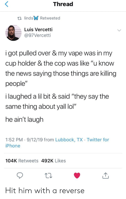 "Iphone, Lol, and News: Thread  t lindsRetweeted  Luis Vercetti  @97Vercetti  i got pulled over & my vape was in my  cup holder & the cop was like ""u know  the news saying those things are killing  people""  i laughed a lil bit & said ""they say the  same thing about yall lol""  he ain't laugh  1:52 PM 9/12/19 from Lubbock, TX Twitter for  iPhone  104K Retweets 492K Likes Hit him with a reverse"