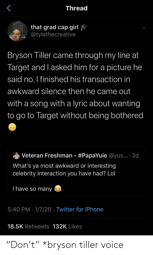 "Awkward: Thread  that grad cap girl  @tylathecreative  Bryson Tiller came through my line at  Target and I asked him for a picture he  said no. I finished his transaction in  awkward silence then he came out  with a song with a lyric about wanting  to go to Target without being bothered  Veteran Freshman - #PapaYuie @yus... ·2d  What's ya most awkward or interesting  celebrity interaction you have had? Lol  T have so many  5:40 PM · 1/7/20 · Twitter for iPhone  18.5K Retweets 132K Likes ""Don't"" *bryson tiller voice"