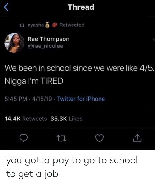 Iphone, School, and Twitter: Thread  ti nyashaš  Retweeted  Rae Thompson  @rae_nicolee  We been in school since we were like 4/5.  Nigga I'm TIRED  5:45 PM 4/15/19 Twitter for iPhone  14.4K Retweets 35.3K Likes you gotta pay to go to school to get a job