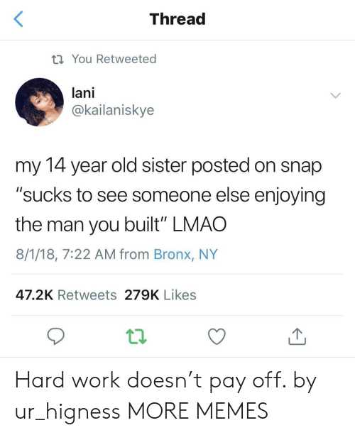 """Bronx: Thread  You Retweeted  lani  @kailaniskye  my 14 year old sister posted on snap  """"sucks to see someone else enjoying  the man you built"""" LMAO  8/1/18, 7:22 AM from Bronx, NY  47.2K Retweets 279K Likes Hard work doesn't pay off. by ur_higness MORE MEMES"""