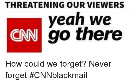 Cnnblackmail: THREATENING OUR VIEWERS  yeah we  go there  CNN