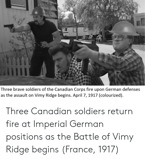 Brave Soldiers: Three brave soldiers of the Canadian Corps fire upon German defenses  as the assault on Vimy Ridge begins. April 7, 1917 (colourized) Three Canadian soldiers return fire at Imperial German positions as the Battle of Vimy Ridge begins (France, 1917)