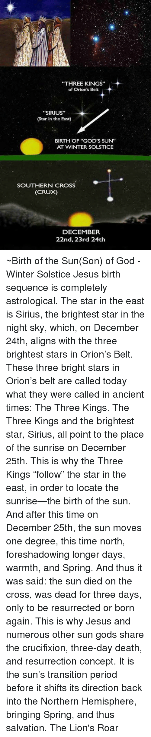 "Memes, Period, and Astrology: ""THREE KINGS""  of Orion's Belt  ""SIRIUS""  (Star in the East)  BIRTH OF ""GOD'S SUN""  AT WINTER SOLSTICE  SOUTHERN CROSS  (CRUX)  DECEMBER  22nd, 23rd 24th ~Birth of the Sun(Son) of God - Winter Solstice  Jesus birth sequence is completely astrological. The star in the east is Sirius, the brightest star in the night sky, which, on December 24th, aligns with the three brightest stars in Orion's Belt. These three bright stars in Orion's belt are called today what they were called in ancient times: The Three Kings. The Three Kings and the brightest star, Sirius, all point to the place of the sunrise on December 25th. This is why the Three Kings ""follow"" the star in the east, in order to locate the sunrise—the birth of the sun. And after this time on December 25th, the sun moves one degree, this time north, foreshadowing longer days, warmth, and Spring. And thus it was said: the sun died on the cross, was dead for three days, only to be resurrected or born again. This is why Jesus and numerous other sun gods share the crucifixion, three-day death, and resurrection concept. It is the sun's transition period before it shifts its direction back into the Northern Hemisphere, bringing Spring, and thus salvation.  The Lion's Roar"