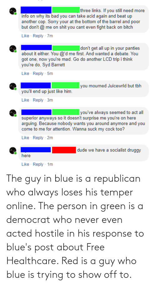 a republican: three links. If you still need more  info on why its bad you can take acid again and beat up  another cop. Sorry your at the bottom of the barrel and poor  but don't @ me on shit you cant even fight back on bitch  Like - Reply - 7m  don't get all up in your panties  about it either. You @'d me first. And wanted a debate. You  got one, now you're mad. Go do another LCD trip i think  you're do, Syd Barrett  Reply - 5m  Like  you mourned Juicewrld but tbh  you'll end up just like him.  Like · Reply  3m  you've always seemed to act all  superior anyways so it doesn't surprise me you're on here  arguing. Because nobody wants you around anymore and you  come to me for attention. Wanna suck my cock too?  Like - Reply - 2m  dude we have a socialist druggy  here  Like Reply - 1m The guy in blue is a republican who always loses his temper online. The person in green is a democrat who never even acted hostile in his response to blue's post about Free Healthcare. Red is a guy who blue is trying to show off to.