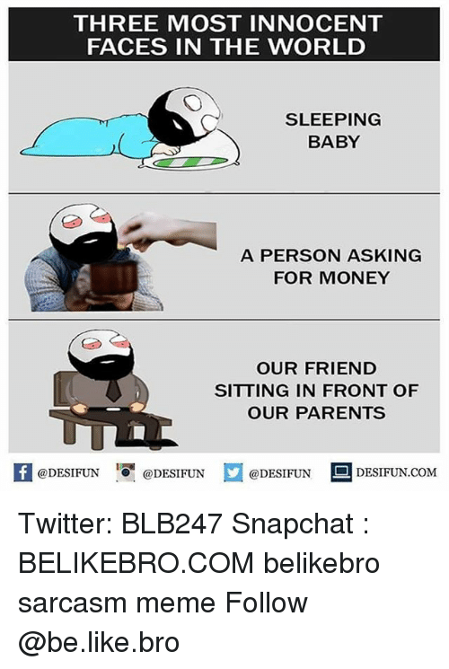innocentive: THREE MOST INNOCENT  FACES IN THE WORLD  SLEEPING  BABY  A PERSON ASKING  FOR MONEY  OUR FRIEND  SITTING IN FRONT OF  OUR PARENTS  K @DESIFUN 1 @DESIFUN @DESIFUN-DESIFUN.COM Twitter: BLB247 Snapchat : BELIKEBRO.COM belikebro sarcasm meme Follow @be.like.bro