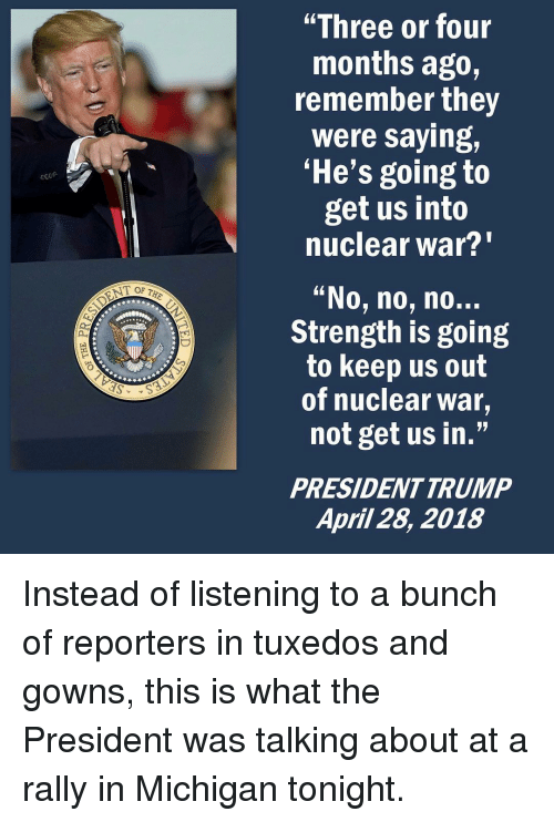"nuclear war: ""Three or four  months ago,  remember they  were saying,  'He's going to  get us into  nuclear war?""  ""No, no, no..  Strength is going  to keep us out  of nuclear war,  not get us in.""  PRESIDENTTRUMP  April 28, 2018 Instead of listening to a bunch of reporters in tuxedos and gowns, this is what the President was talking about at a rally in Michigan tonight."