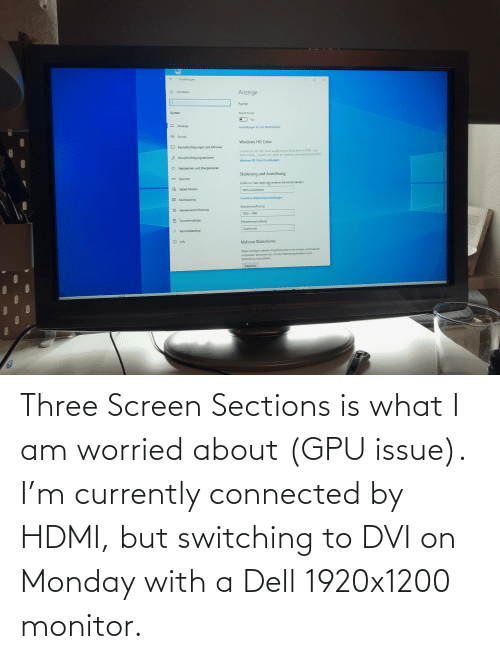 Connected: Three Screen Sections is what I am worried about (GPU issue). I'm currently connected by HDMI, but switching to DVI on Monday with a Dell 1920x1200 monitor.