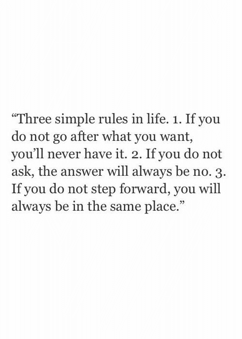 "Life, Never, and Simple: ""Three simple rules in life. 1. If you  do not go after what you want,  you'll never have it. 2. If you do not  ask, the answer will always be no. 3.  If you do not step forward, you will  always be in the same place.""  23"