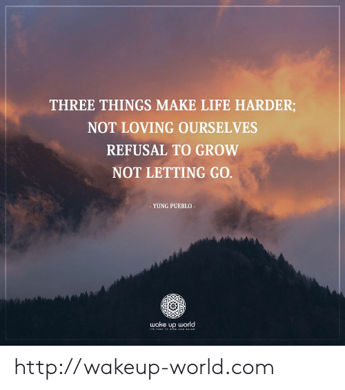 Letting Go: THREE THINGS MAKE LIFE HARDER;  NOT LOVING OURSELVES  REFUSAL TO GROW  NOT LETTING GO.  - YUNG PUEBLO  wake up world  Ts TIME T o RISE AND sHINE http://wakeup-world.com