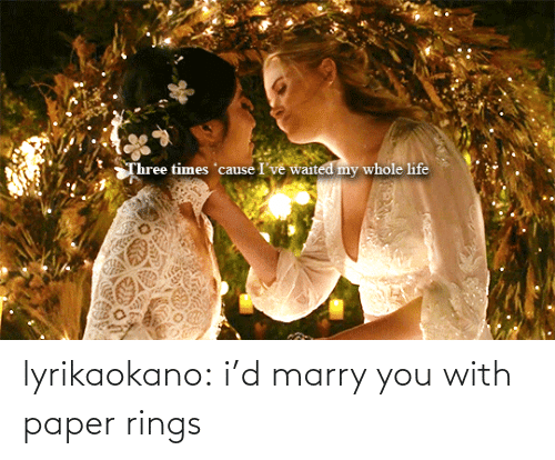 color: Three times 'cause I've waited my whole life lyrikaokano:  i'd marry you with paper rings