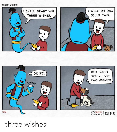 Comics, Got, and Dog: THREE WISHES  I WISH MY DOG  I SHALL GRANT YOU  COULD TALK.  THREE WISHES.  HEY BUDDY,  DONE.  YOU'VE GOT  TWO WISHES!  SNAP,  #12  HEY BUDDY  COMICS  Oft three wishes