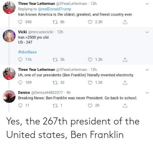 Ben Franklin: Three Year Letterman @3YearLetterman - 12h  Replying to @realDonaldTrump  Iran knows America is the oldest, greatest, and freest country ever.  27 86  2.3K  540  Vicki @mccunecicki · 12h  Iran >2500 yrs old  US - 247  #IdiotBase  O 116  1.2K  27 36  Three Year Letterman @3YearLetterman · 12h  Uh, one of our presidents (Ben Franklin) literally invented electricity.  O 1.2K  109  27 32  Denise @Denise64822377 · 4h  Breaking News: Ben Franklin was never President. Go back to school.  29 Yes, the 267th president of the United states, Ben Franklin
