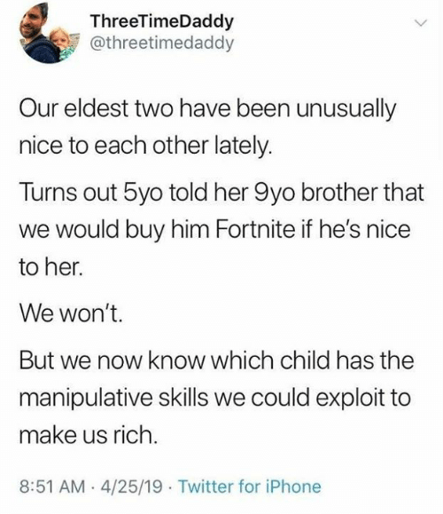 We Now: ThreeTimeDaddy  @threetimedaddy  Our eldest two have been unusually  nice to each other lately.  Turns out 5yo told her 9yo brother that  we would buy him Fortnite if he's nice  to her.  We won't.  But we now know which child has the  manipulative skills we could exploit to  make us rich.  8:51 AM-4/25/19 Twitter for iPhone