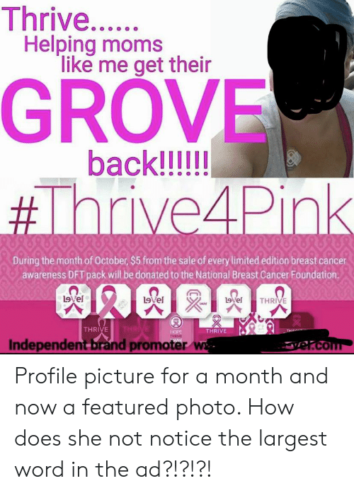 Moms, Breast Cancer, and Cancer: Thrive..  Helping moms  like me get their  GROVE  back!!!!  #Thrive4Pink  During the month of October, $5 from the sale of every limited edition breast cancer  awareness DFT pack will be donated to the National Breast Cancer Foundation  Level  L9vel  L9vel  THRIVE  THRIVE  THRIVE  THRIVE  HOPE  THRIVE  Vol  THIE  Independent brand promoter w  el.com Profile picture for a month and now a featured photo. How does she not notice the largest word in the ad?!?!?!