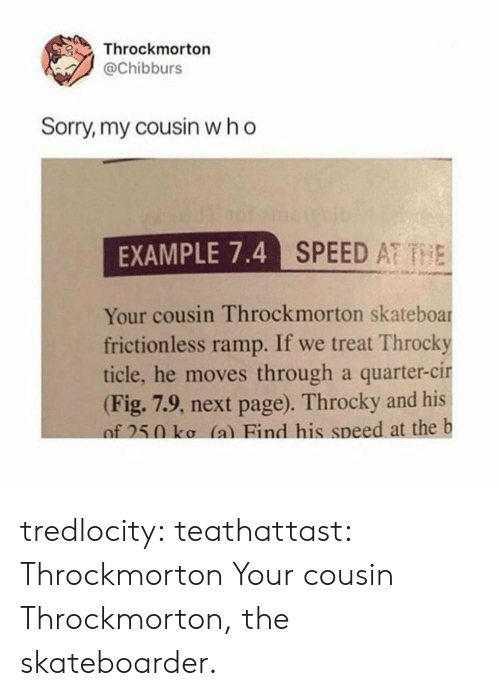 Sorry, Tumblr, and Blog: Throckmorton  @Chibburs  Sorry, my cousin who  EXAMPLE 7.4  SPEED AT THE  Your cousin Throckmorton skateboar  frictionless ramp. If we treat Throcky  ticle, he moves through a quarter-cir  (Fig. 7.9, next page). Throcky and his  of 250 ko (a) Bind his speed at the b tredlocity: teathattast: Throckmorton Your cousin Throckmorton, the skateboarder.