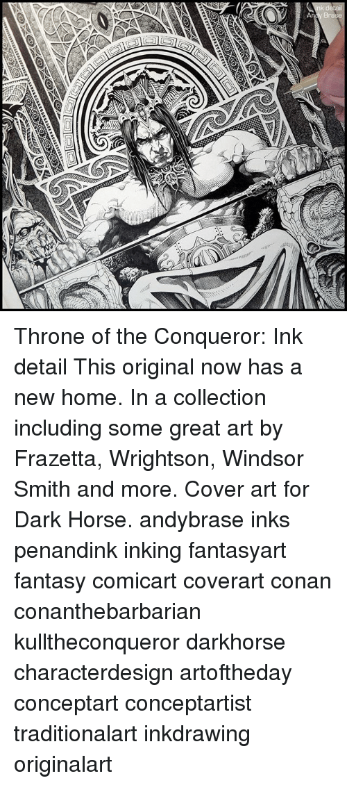 Windsor: Throne of the Conqueror: Ink detail This original now has a new home. In a collection including some great art by Frazetta, Wrightson, Windsor Smith and more. Cover art for Dark Horse. andybrase inks penandink inking fantasyart fantasy comicart coverart conan conanthebarbarian kulltheconqueror darkhorse characterdesign artoftheday conceptart conceptartist traditionalart inkdrawing originalart
