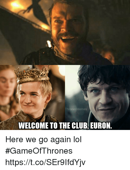 Welcome To The Club: ThronesMemes  WELCOME TO THE CLUB, EURON Here we go again lol #GameOfThrones https://t.co/SEr9IfdYjv