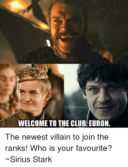 Welcome To The Club: ThronesMemes  WELCOME TO THE CLUB, EURON. The newest villain to join the ranks! Who is your favourite? ~Sirius Stark