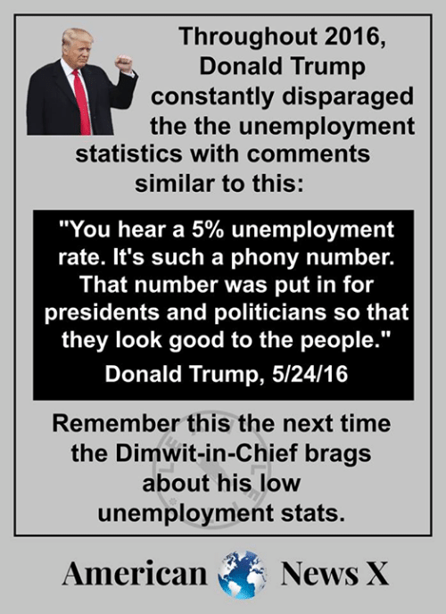 "Donald Trump, Memes, and News: Throughout 2016  Donald Trump  constantly disparaged  the the unemployment  statistics with comments  similar to this:  ""You hear a 5% unemployment  rate. It's such a phony number.  That number was put in for  presidents and politicians so that  they look good to the people.  Donald Trump, 5/24/16  I0  Remember this the next time  the Dimwit-in-Chief brags  about his low  unemployment stats.  American News X"