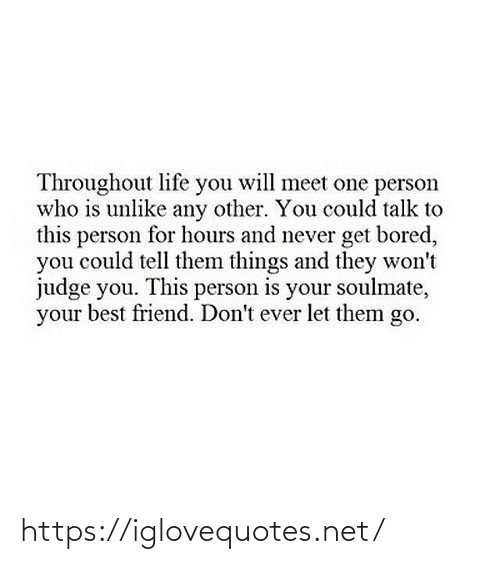 soulmate: Throughout life you will meet one person  who is unlike any other. You could talk to  this person for hours and never get bored,  you could tell them things and they won't  judge you. This person is your soulmate,  your best friend. Don't ever let them go. https://iglovequotes.net/