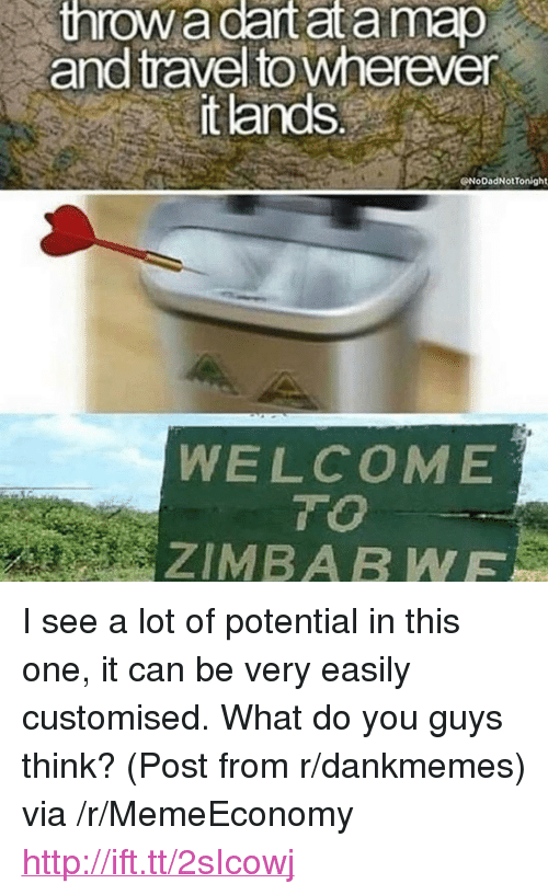 "zimbabwe: throw  a  dartat  a  map  and travel to wherever  it lands  NoDadNotTonight  WELCOME  T O  ZIMBABWE <p>I see a lot of potential in this one, it can be very easily customised. What do you guys think? (Post from r/dankmemes) via /r/MemeEconomy <a href=""http://ift.tt/2sIcowj"">http://ift.tt/2sIcowj</a></p>"
