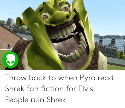 Shrek: Throw back to when Pyro read Shrek fan fiction for Elvis' People ruin Shrek