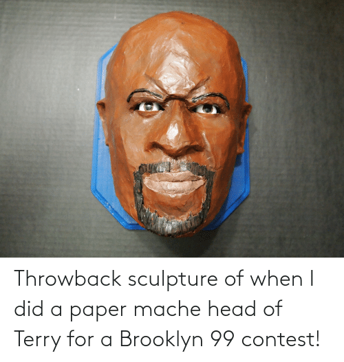 Brooklyn: Throwback sculpture of when I did a paper mache head of Terry for a Brooklyn 99 contest!