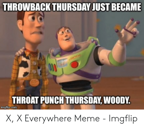 x x everywhere: THROWBACK THURSDAY JUST BECAME  THROAT PUNCH THURSDAY, WOODY.  imgflip.com X, X Everywhere Meme - Imgflip