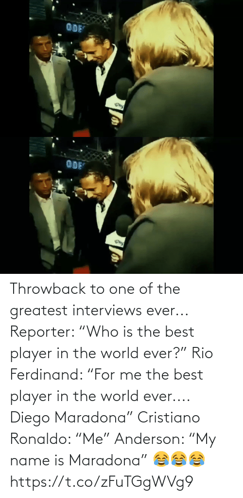 """Reporter: Throwback to one of the greatest interviews ever...  Reporter: """"Who is the best player in the world ever?""""  Rio Ferdinand: """"For me the best player in the world ever.... Diego Maradona""""  Cristiano Ronaldo: """"Me""""  Anderson: """"My name is Maradona"""" 😂😂😂 https://t.co/zFuTGgWVg9"""
