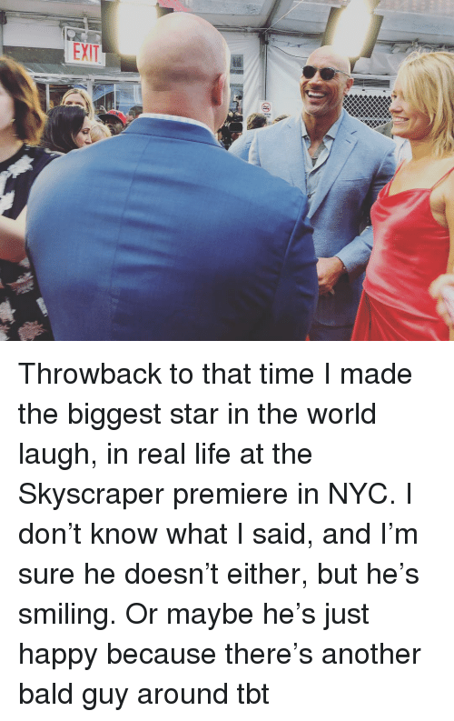 Funny, Life, and Tbt: Throwback to that time I made the biggest star in the world laugh, in real life at the Skyscraper premiere in NYC. I don't know what I said, and I'm sure he doesn't either, but he's smiling. Or maybe he's just happy because there's another bald guy around tbt