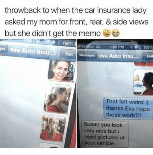 car insurance: throwback to when the car insurance lady  asked my mom for front, rear, & side views  but she didn't get the memo  100%  3G  1:08 PM  .. 0.100%  eva Auto Insu  Edit Messages eva Auto Insu...Ed  REER  That felt weird :)  thanks Eva hope  those work?!!  Susan you look  very nice but i  need pictures of  your vehicle.