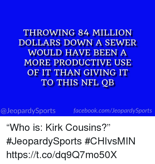 "sewer: THROWING 84 MILLION  DOLLARS DOWN A SEWER  WOULD HAVE BEEN A  MORE PRODUCTIVE USE  OF IT THAN GIVING IT  TO THIS NFL QEB  @JeopardySports facebook.com/JeopardySports ""Who is: Kirk Cousins?"" #JeopardySports #CHIvsMIN https://t.co/dq9Q7mo50X"